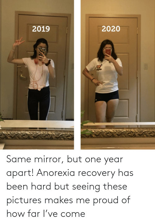 year: Same mirror, but one year apart! Anorexia recovery has been hard but seeing these pictures makes me proud of how far I've come