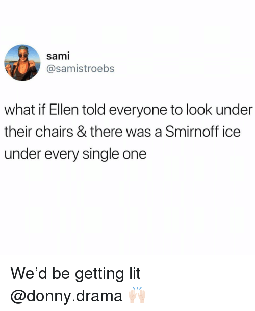 Getting Lit: sami  @samistroebs  what if Ellen told everyone to look under  their chairs & there was a Smirnoff ice  under every single one We'd be getting lit @donny.drama 🙌🏻