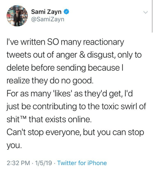 Iphone, Shit, and Twitter: Sami Zayn  @SamiZayn  I've written SO many reactionary  tweets out of anger & disgust, only to  delete before sending becausel  realize they do no good.  For as many 'likes' as they'd get, l'd  just be contributing to the toxic swirl of  shit TM that exists online.  Can't stop everyone, but you can stop  you.  2:32 PM 1/5/19 Twitter for iPhone