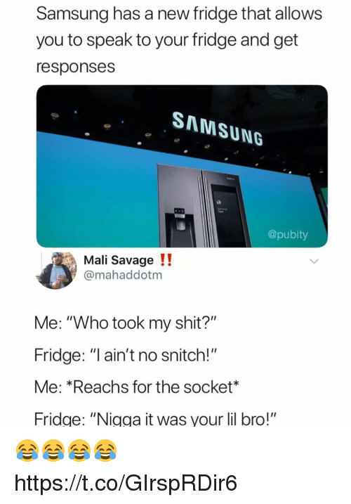 """Funny, Savage, and Shit: Samsung has a new fridge that allows  you to speak to your fridge and get  responses  SAMSUNG  @pubity  Mali Savage!!  @mahaddotm  Me: """"Who took my shit?""""  Fridge: """"I ain't no snitch!""""  Me: *Reachs for the socket  ridge: """"Nigga it was your lil bro!"""" 😂😂😂😂 https://t.co/GIrspRDir6"""