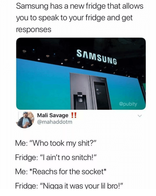 """Memes, Savage, and Shit: Samsung has a new fridge that allows  you to speak to your fridge and get  responses  SAMSUNG  @pubity  Mali Savage!!  @mahaddotm  Me: """"Who took my shit?""""  Fridge: """"l ain't no snitch!""""  Me: *Reachs for the socket*  Fridge: """"Nigga it was your lil bro!"""""""