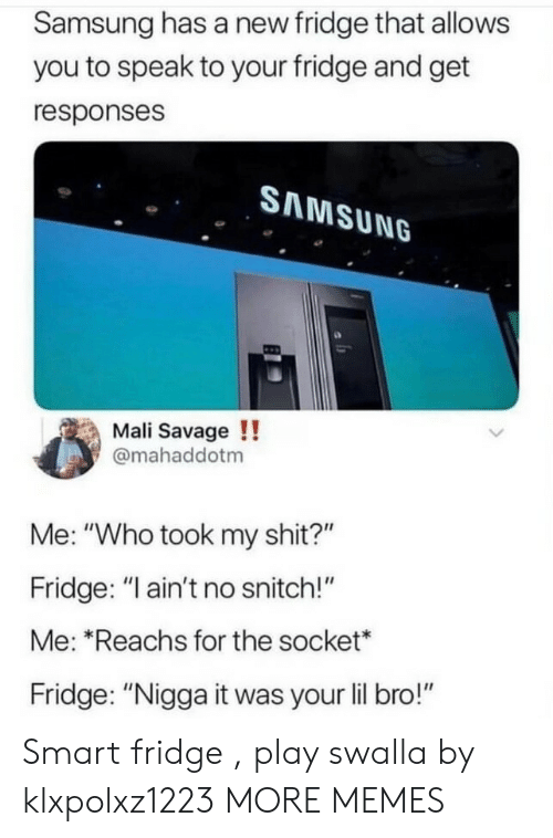 """Dank, Memes, and Savage: Samsung has a new fridge that allows  you to speak to your fridge and get  responses  SAMSUNG  Mali Savage !!  @mahaddotm  Me: """"Who took my shit?""""  Fridge: """"I ain't no snitch!""""  Me: """"Reachs for the socket*  Fridge: """"Nigga it was your lil bro!"""" Smart fridge , play swalla by klxpolxz1223 MORE MEMES"""
