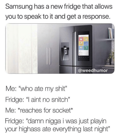 """Samsung: Samsung has a new fridge that allows  you to speak to it and get a response.  @weedhumor  Me: """"who ate my shit""""  Fridge: """"I aint no snitch""""  Me: *reaches for socket*  Fridge: """"damn nigga i was just playin  your highass ate everything last night"""""""