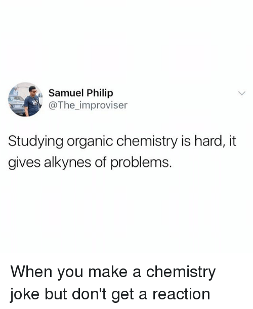 Chemistry Joke: Samuel Philip  @The improviser  Studying organic chemistry is hard, it  gives alkynes of problems. When you make a chemistry joke but don't get a reaction