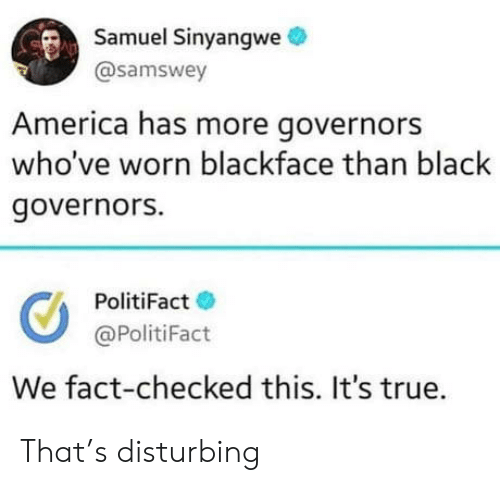 Its True: Samuel Sinyangwe  @samswey  America has more governors  who've worn blackface than black  governors.  PolitiFact  @PolitiFact  We fact-checked this. It's true. That's disturbing