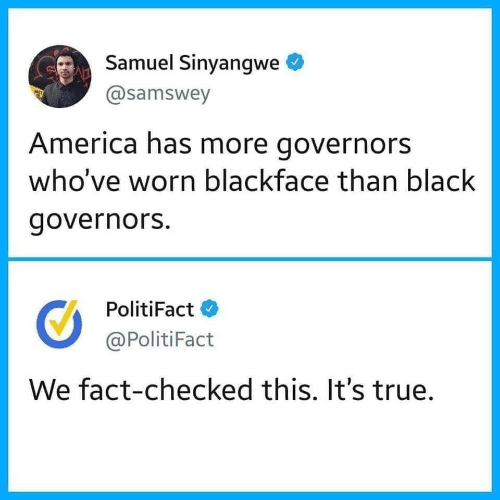Its True: Samuel Sinyangwe  @samswey  America has more governors  who've worn blackface than black  governors.  PolitiFact  @PolitiFact  We fact-checked this. It's true.