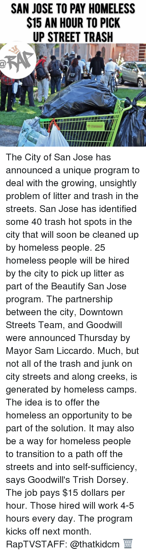 Homeless, Memes, and Soon...: SAN JOSE TO PAY HOMELESS  $15 AN HOUR TO PICK  UP STREET TRASH The City of San Jose has announced a unique program to deal with the growing, unsightly problem of litter and trash in the streets. San Jose has identified some 40 trash hot spots in the city that will soon be cleaned up by homeless people. 25 homeless people will be hired by the city to pick up litter as part of the Beautify San Jose program. The partnership between the city, Downtown Streets Team, and Goodwill were announced Thursday by Mayor Sam Liccardo. Much, but not all of the trash and junk on city streets and along creeks, is generated by homeless camps. The idea is to offer the homeless an opportunity to be part of the solution. It may also be a way for homeless people to transition to a path off the streets and into self-sufficiency, says Goodwill's Trish Dorsey. The job pays $15 dollars per hour. Those hired will work 4-5 hours every day. The program kicks off next month. RapTVSTAFF: @thatkidcm 🗑