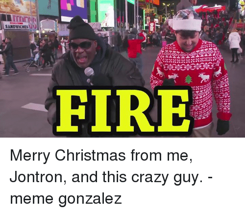 Dank, Jontron, and Sandwich: SANDWICHES N  FIRE Merry Christmas from me, Jontron, and this crazy guy. -meme gonzalez