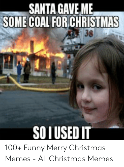 Christmas, Funny, and Memes: SANTA GAVE ME  SOME COAL FOR CHRISTMAS  SOIUSED IT 100+ Funny Merry Christmas Memes - All Christmas Memes