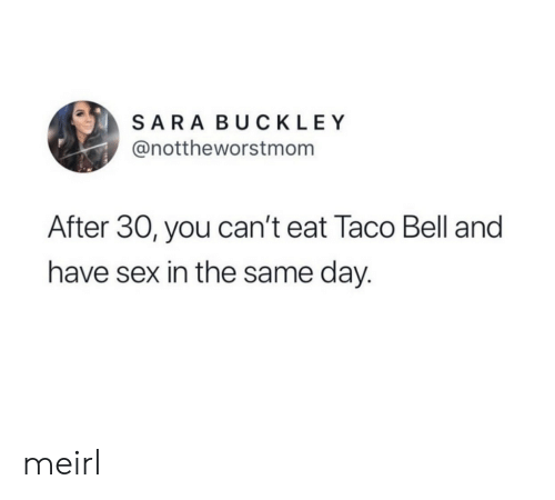 bell: SARA BUCKLEY  @nottheworstmom  After 30, you can't eat Taco Bell and  have sex in the same day. meirl