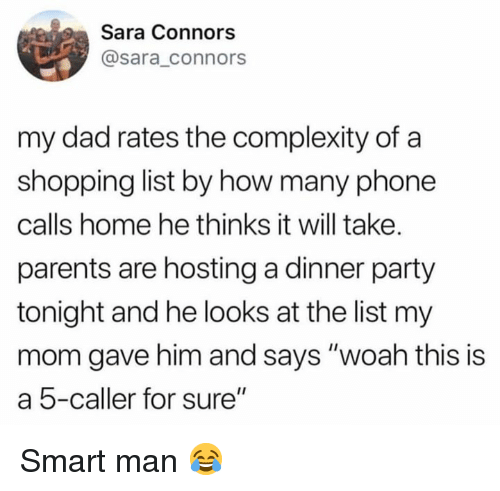 """hosting: Sara Connors  @sara_connors  my dad rates the complexity of a  shopping list by how many phone  calls home he thinks it will take.  parents are hosting a dinner party  tonight and he looks at the list my  mom gave him and says """"woah this is  a 5-caller for sure"""" Smart man 😂"""