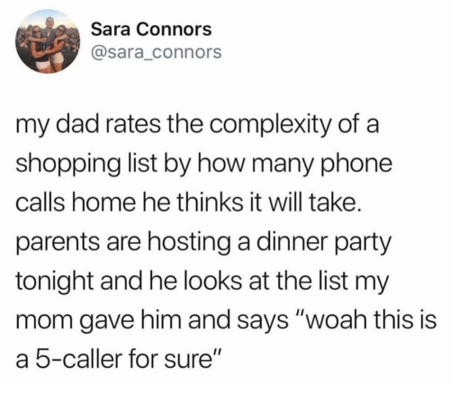 """hosting: Sara Connors  @sara_connors  my dad rates the complexity of a  shopping list by how many phone  calls home he thinks it will take.  parents are hosting a dinner party  tonight and he looks at the list my  mom gave him and says """"woah this is  a 5-caller for sure"""""""