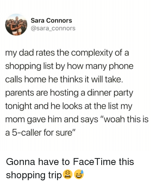 """hosting: Sara Connors  @sara_connors  my dad rates the complexity of a  shopping list by how many phone  calls home he thinks it will take.  parents are hosting a dinner party  tonight and he looks at the list my  mom gave him and says """"woah this is  a 5-caller for sure"""" Gonna have to FaceTime this shopping trip😩😅"""