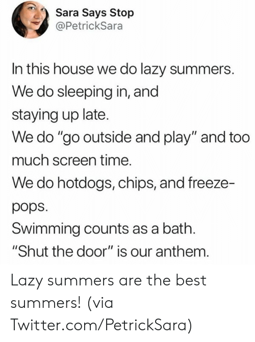 "Dank, Lazy, and Too Much: Sara Says Stop  @PetrickSara  In this house we do lazy summers.  We do sleeping in, and  staying up late.  We do ""go outside and play"" and too  much screen time.  We do hotdogs, chips, and freeze-  pops  Swimming counts as a bath.  ""Shut the door"" is our anthem. Lazy summers are the best summers!   (via Twitter.com/PetrickSara)"