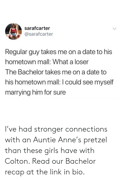 Recap: sarafcarter  @sarafcarter  Regular guy takes me on a date to his  hometown mall: What a loser  The Bachelor takes me on a date to  his hometown mall: I could see myself  marrying him for sure I've had stronger connections with an Auntie Anne's pretzel than these girls have with Colton. Read our Bachelor recap at the link in bio.