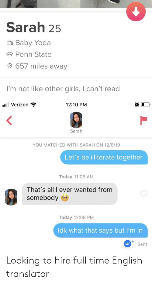 other girls: Sarah 25  û Baby Yoda  Penn State  657 miles away  I'm not like other girls, I can't read  .l Verizon ?  12:10 PM  Sarah  YOU MATCHED WITH SARAH ON 12/8/19  Let's be illiterate together  Today 11:06 AM  That's all I ever wanted from  somebody  Today 12:09 PM  Idk what that says but I'm in  Sent Looking to hire full time English translator