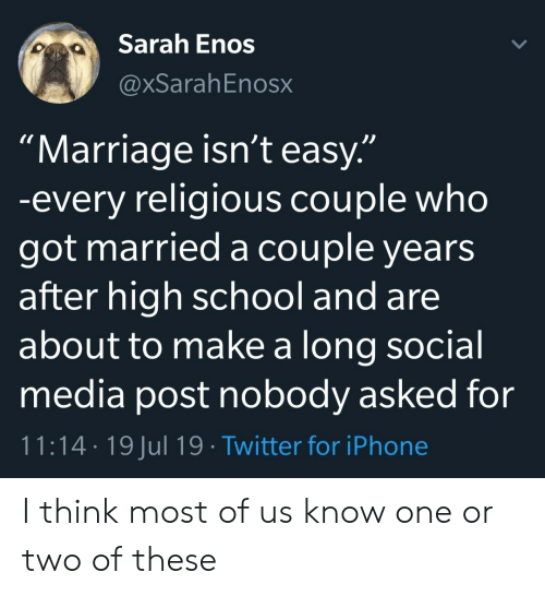"""Iphone, Marriage, and School: Sarah Enos  @xSarahEnosx  """"Marriage isn't easy.""""  -every religious couple who  got married a couple years  after high school and are  about to make a long social  media post nobody asked for  11:14 19 Jul 19 Twitter for iPhone I think most of us know one or two of these"""