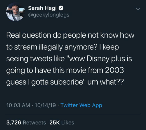 """Disney: Sarah Hagi  @geekylonglegs  Real question do people not know how  to stream illegally anymore? I keep  seeing tweets like """"wow Disney plus is  going to have this movie from 2003  guess I gotta subscribe"""" um what??  10:03 AM - 10/14/19 · Twitter Web App  3,726 Retweets 25K Likes"""