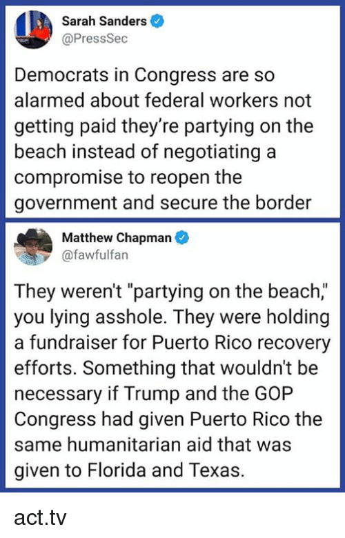 """Beach, Florida, and Puerto Rico: Sarah Sanders  @PressSec  Democrats in Congress are so  alarmed about federal workers not  getting paid they're partying on the  beach instead of negotiating a  compromise to reopen the  government and secure the border  Matthew Chapman  @fawfulfan  They weren't """"partying on the beach,""""  you lying asshole. They were holding  a fundraiser for Puerto Rico recovery  efforts. Something that wouldn't be  necessary if Trump and the GOP  Congress had given Puerto Rico the  same humanitarian aid that was  given to Florida and Texas. act.tv"""
