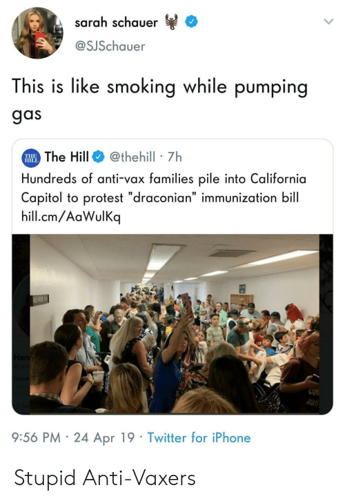 """Iphone, Protest, and Smoking: sarah schauer  @SJSchauer  This is like smoking while pumping  gas  The Hill@thehill 7h  Hundreds of anti-vax families pile into California  Capitol to protest """"draconian"""" immunization bill  hill.cm/AaWulKq  THE  HIL  9:56 PM 24 Apr 19 Twitter for iPhone Stupid Anti-Vaxers"""