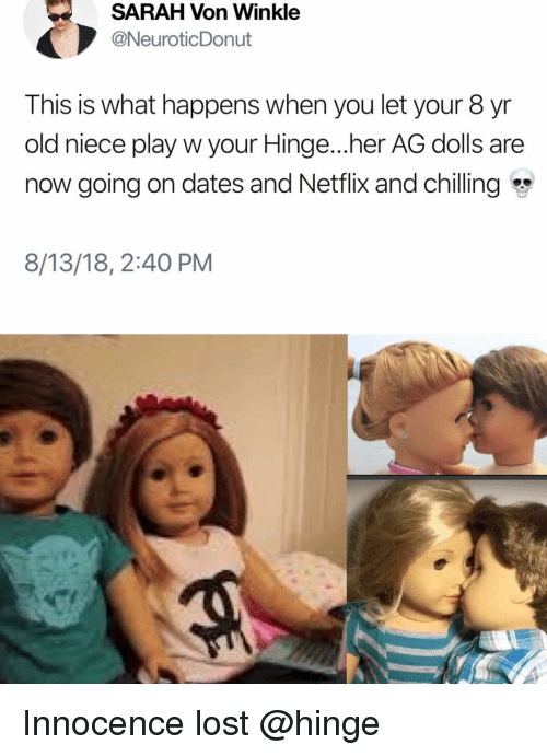 Netflix, Lost, and Girl Memes: SARAH Von Winkle  @NeuroticDonut  This is what happens when you let your 8 yr  old niece play w your Hinge...her AG dolls are  now going on dates and Netflix and chilling  8/13/18, 2:40 PM Innocence lost @hinge