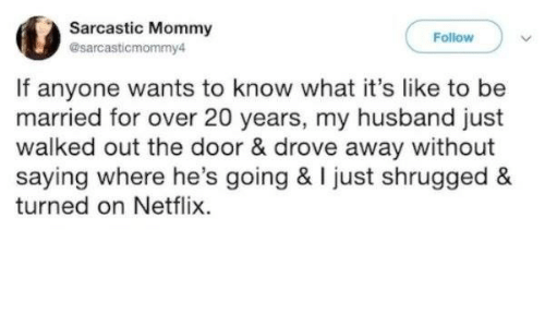Netflix, Husband, and Door: Sarcastic Mommy  Follow  @sarcasticmommy4  If anyone wants to know what it's like to be  married for over 20 years, my husband just  walked out the door & drove away without  saying where he's going & I just shrugged  turned on Netflix.