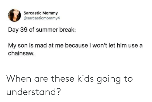 Summer, Break, and Kids: Sarcastic Mommy  @sarcasticmommy4  Day 39 of summer break:  My son is mad at me because I won't let him use a  chainsaw. When are these kids going to understand?