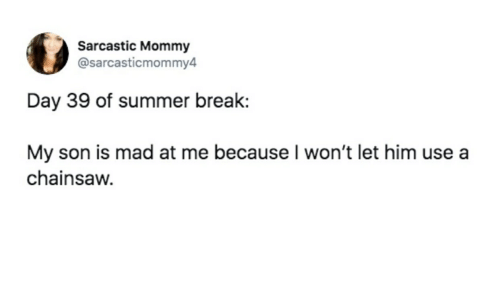 Summer, Break, and Mad: Sarcastic Mommy  @sarcasticmommy4  Day 39 of summer break:  My son is mad at me because I won't let him use a  chainsaw.