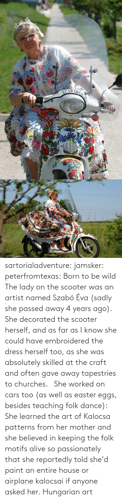 born: sartorialadventure: jamsker:  peterfromtexas: Born to be wild The lady on the scooter was an artist named Szabó Éva (sadly she passed away 4 years ago). She decorated the scooter herself, and as far as I know she could have embroidered the dress herself too, as she was absolutely skilled at the craft and often gave away tapestries to churches.   She worked on cars too (as well as easter eggs, besides teaching folk dance): She learned the art of Kalocsa patterns from her mother and she believed in keeping the folk motifs alive so passionately that she reportedly told she'd paint an entire house or airplane kalocsai if anyone asked her.  Hungarian art