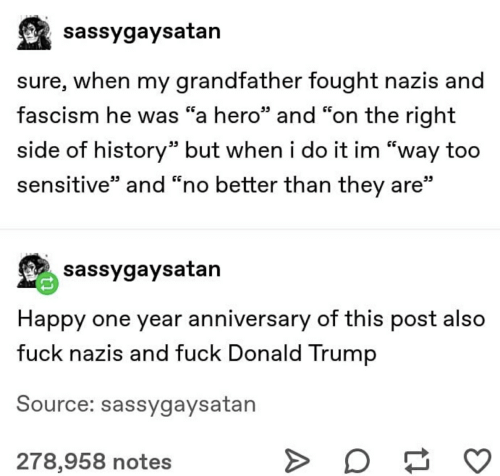 """Donald Trump, Fuck, and Happy: sassygaysatan  sure, when my grandfather fought nazis and  fascism he was """"a hero"""" and """"on the right  side of history"""" but when i do it im """"way too  sensitive"""" and """"no better than they are""""  sassygaysatan  Happy one year anniversary of this post also  fuck nazis and fuck Donald Trump  Source: sassygaysatan  278,958 notes"""