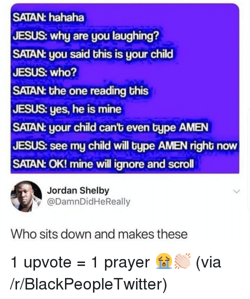 why are you laughing: SATAN: hahaha  JESUS: why are you laughing?  SATAN: you said this is your child  JESUS: who?  SATAN: the one reading this  JESUS: yes, he is mine  SATAN: your child can't even type AMEN  JESUS: see my child will type AMEN right now  SATAN: OK! mine will ignore and scroll  Jordan Shelby  y@DamnDidHeReally  Who sits down and makes these 1 upvote = 1 prayer 😭👏🏻 (via /r/BlackPeopleTwitter)