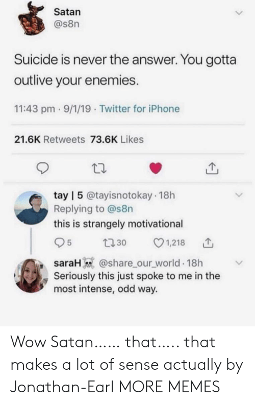 The Answer: Satan  @s8n  Suicide is never the answer. You gotta  outlive your enemies.  11:43 pm 9/1/19 Twitter for iPhone  21.6K Retweets 73.6K Likes  tay | 5 @tayisnotokay 18h  Replying to @s8n  this is strangely motivational  1,218  5  t30  saraH @share_our_world 18h  Seriously this just spoke to me in the  most intense, odd way. Wow Satan…… that….. that makes a lot of sense actually by Jonathan-Earl MORE MEMES