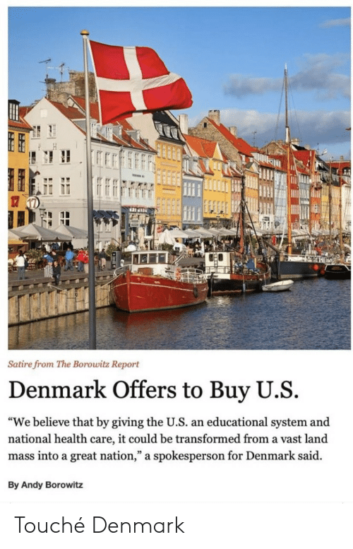 "Denmark, Touche, and Andy Borowitz: Satire from The Borowitz Report  Denmark Offers to Buy U.S  ""We believe that by giving the U.S. an educational system and  national health care, it could be transformed from a vast land  mass into a great nation,"" a spokesperson for Denmark said  By Andy Borowitz Touché Denmark"