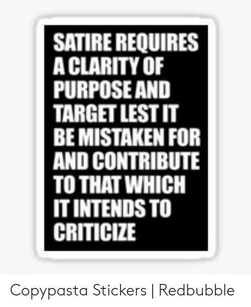 Satire Requires A Clarity Of Purpose And Target Lestit Be Mistaken