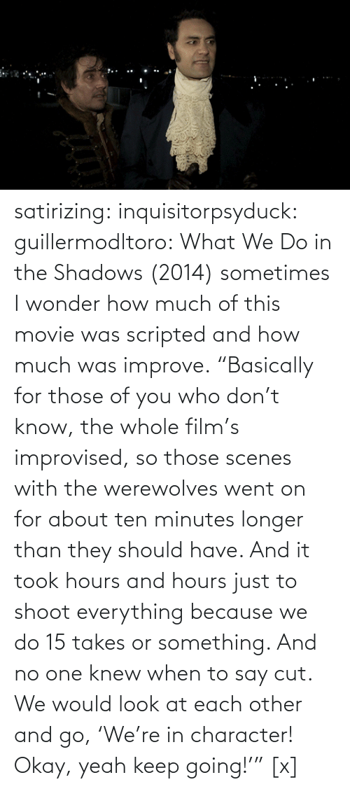 "H: satirizing:  inquisitorpsyduck:  guillermodltoro: What We Do in the Shadows (2014) sometimes I wonder how much of this movie was scripted and how much was improve.  ""Basically for those of you who don't know, the whole film's improvised, so those scenes with the werewolves went on for about ten minutes longer than they should have. And it took hours and hours just to shoot everything because we do 15 takes or something. And no one knew when to say cut. We would look at each other and go, 'We're in character! Okay, yeah keep going!'"" [x]"
