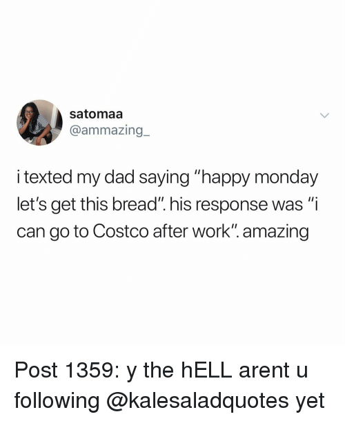 """Costco, Dad, and Memes: satomaa  @ammazing_  i texted my dad saying """"happy monday  let's get this bread"""". his response was """"i  can go to Costco after work"""". amazing Post 1359: y the hELL arent u following @kalesaladquotes yet"""