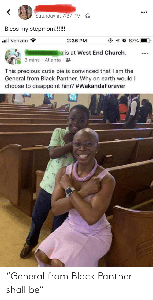 """disappoint: Saturday at 7:37 PM  Bless my stepmom!!!!!  l Verizon  67%  2:36 PM  a is at West End Church  3 mins Atlanta  This precious cutie pie is convinced that I am the  General from Black Panther. Why on earth would I  choose to disappoint him? """"General from Black Panther I shall be"""""""