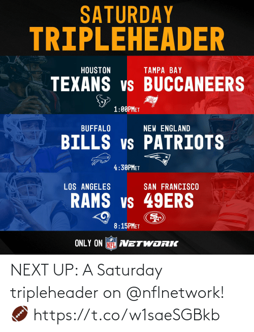 Francisco: SATURDAY  TRIPLEHEADER  HOUSTON  TAMPA BAY  TEXANS vs BUCCANEERS  1:00PMET  prkPoTS  BUFFALO  NEW ENGLAND  BILLS vs PATRIOTS  4:30PMET  LOS ANGELES  SAN FRANCISCO  RAMS vs 49ERS  Ram  8:15PMET  ONLY ON NFL AVETWORIK NEXT UP: A Saturday tripleheader on @nflnetwork! 🏈 https://t.co/w1saeSGBkb