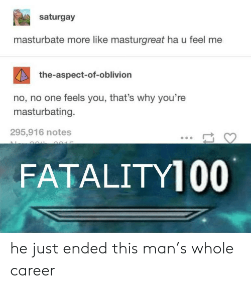 Oblivion, One, and Man: saturgay  masturbate more like masturgreat ha u feel me  the-aspect-of-oblivion  no, no one feels you, that's why you're  masturbating.  295,916 notes  FATALITY100 he just ended this man's whole career