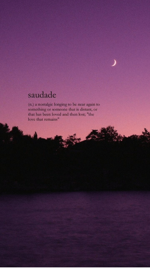 """Saudade: saudade  (n.) a nostalgic longing to be near again to  something or someone that is distant, or  that has been loved and then lost; """"the  love that remains""""  42"""