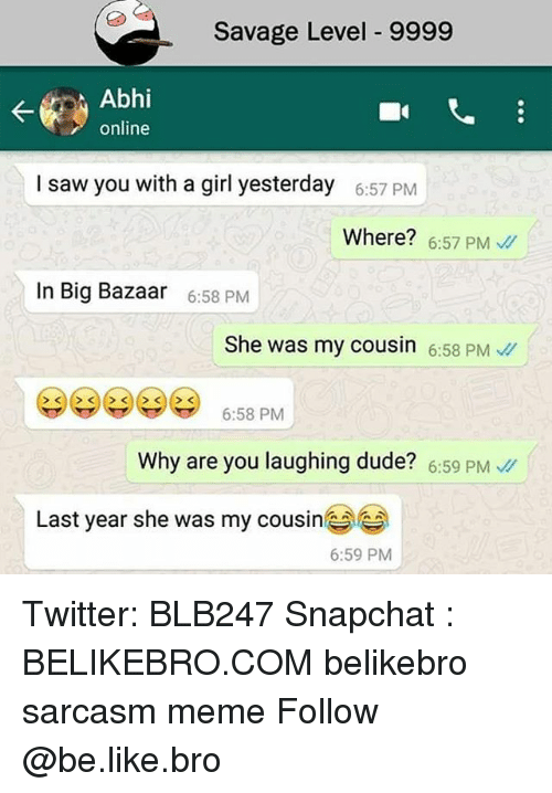 why are you laughing: Savage Level 9999  Abhi  online  I saw you with a girl yesterday  6:57 PM  Where? 6:57 PM  In Big Bazaar  6:58 PM  She was my cousin 6:58 PM  6:58 PM  Why are you laughing dude? 6:59 PM  Last year she was my cousine  6:59 PM Twitter: BLB247 Snapchat : BELIKEBRO.COM belikebro sarcasm meme Follow @be.like.bro