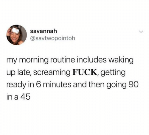 Fuck, Screaming, and Screaming Fuck: savannah  @savtwopointoh  my morning routine includes waking  up late, screaming FUCK, getting  ready in 6 minutes and then going 90  in a 45