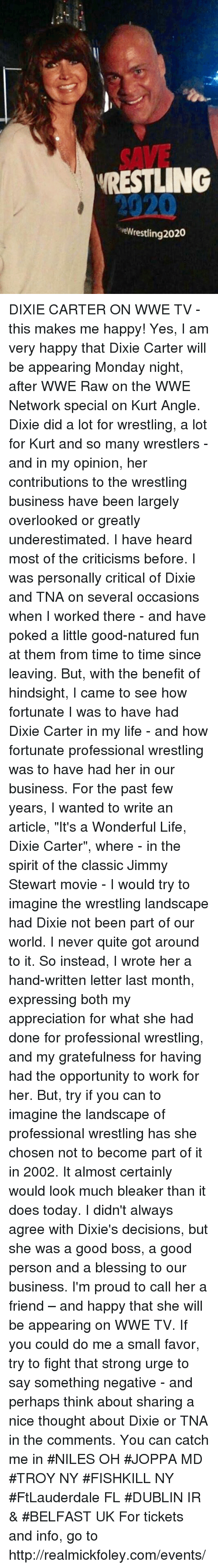 """Life, Memes, and Wrestling: SAVE  RESTLING  2020  eWrestling 2020 DIXIE CARTER ON WWE TV - this makes me happy!  Yes, I am very happy that Dixie Carter will be appearing Monday night, after WWE Raw on the WWE Network special on Kurt Angle. Dixie did a lot for wrestling, a lot for Kurt and so many wrestlers - and in my opinion, her contributions to the wrestling business have been largely overlooked or greatly underestimated.   I have heard  most of the criticisms before. I was personally critical of Dixie and TNA on several occasions when I worked there - and have poked a little good-natured fun at them from time to time since leaving.  But, with the benefit of hindsight, I came to see how fortunate I was to have had Dixie Carter in my life -  and how fortunate professional wrestling was to have had her in our business.    For the past few years, I  wanted to write an article, """"It's a Wonderful Life, Dixie Carter"""",  where - in the spirit of the classic Jimmy Stewart movie - I would try to imagine the wrestling landscape had Dixie not been part of our world.  I never quite got around to it.  So instead, I wrote her a hand-written letter last month,  expressing both my appreciation for what she had done for professional wrestling, and my gratefulness for having had the opportunity to work for her.  But, try if you can to imagine the landscape of professional wrestling has she chosen not to become part of it in 2002. It almost certainly  would look much bleaker than it does today. I didn't always agree with Dixie's decisions, but she was a good boss, a good person and a blessing to our business. I'm  proud to call her a friend – and happy that she will be appearing on WWE TV.  If you could do me a small favor, try to fight that strong urge to say something negative - and perhaps think about sharing a nice thought about Dixie or TNA in the comments.   You can catch me in #NILES OH #JOPPA MD #TROY NY #FISHKILL NY #FtLauderdale FL #DUBLIN IR & #BELFAST UK For tickets and """