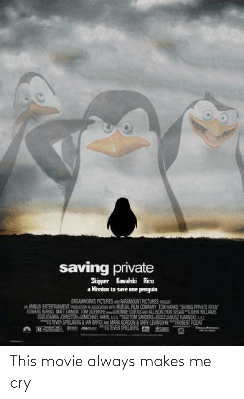 Sanders: saving private  Skipper Kowalski Rico  Mission to save one penguin  DREAMWORKS PICTURES AO PARAMOUNT PICTURES PRES  A AMBUN ENTERTANMENT PRODUCTON NASSCATON MUTUAL FLM COMPANY TOM HANKS SAVING PRVATE RYAN  EDMARO BURNS MATT DAMON TOM SnMORE BONNE CURTIS AND ALLISON LYON SEGANJOHN WILLIAMS  DANNA JOHSTONMCHAEL KAHN AGE TOM SANDERS ANSZ KAMNSS  STEVEN SPIELBERG & JAN BRYCE A MARK GOROON GARY LEVNSCHNROBERT RODAT  TSTEVEN SPIELBERG Em This movie always makes me cry