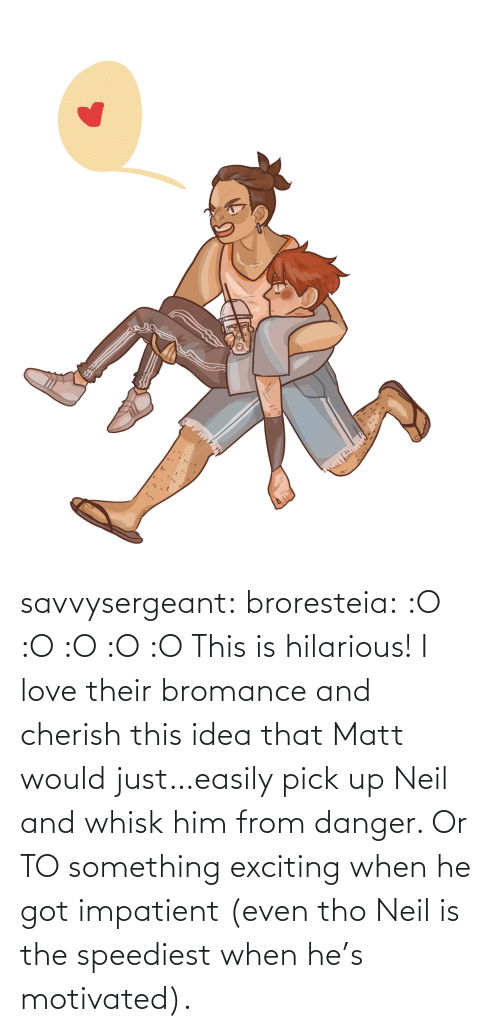 him: savvysergeant:  broresteia:  :O :O :O :O :O   This is hilarious! I love their bromance and cherish this idea that Matt would just…easily pick up Neil and whisk him from danger. Or TO something exciting when he got impatient (even tho Neil is the speediest when he's motivated).