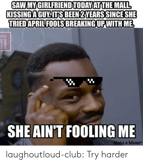 Club, Meme, and Saw: SAW MYGIRLFRIENDITODAYATITHE MALL  KISSINGAGUY ITS BEEN 2YEARS SINCE SHE  TRIED APRIL FOOLS BREAKING UP WITH ME  SHE AIN'T FOOLINGME  e a Meme* laughoutloud-club:  Try harder