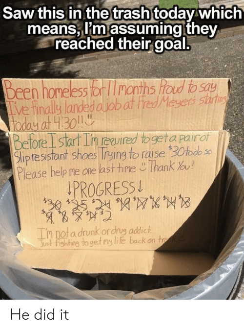 Drunk, Homeless, and Life: Saw this in the trash today which  means, i'm assuming they  reached their goal.  Been homeless tor lInonths hod to say  Tve inally landed ajobat hredMeyers startns  today at 1.301  Before I start In reired togeta pairof  Slip tesistant shoes Trying to raise30todo s0  Please help me one last tine Thank u!  PROGRESS  0 195 24 10WK  In nota drunk ordrug addict  Just fighting to get my life back on tk He did it