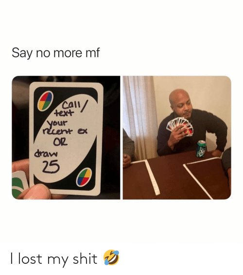 Ex: Say no more mf  CAll/  text  your  rcent ex  OR  draw  25 I lost my shit 🤣