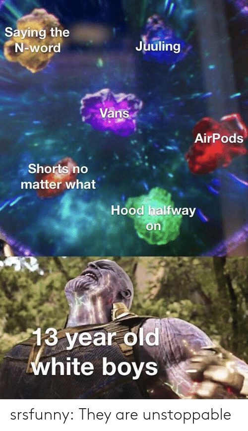 Tumblr, Vans, and Blog: Saying the  N-word  Juuling  Vans  AirPods  Shorts no  matter what  Hood halfway  on  13 year old  white boys srsfunny:  They are unstoppable