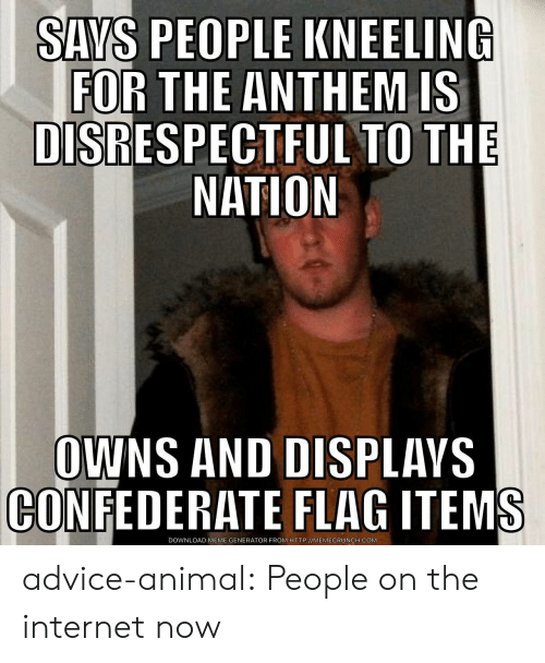 meme generator: SAYS PEOPLE KNEELING  FOR THE ANTHEM IS  DISRESPECTFUL TO THE  NATION  OWNS AND DISPLAVS  CONFEDERATE FLAG ITEMS  DOWNLOAD MEME GENERATOR FROM HTTP://MEMECRUNCH.COM advice-animal:  People on the internet now